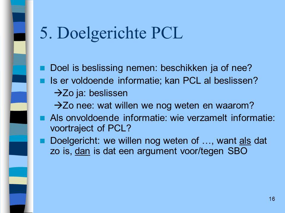 16 5. Doelgerichte PCL Doel is beslissing nemen: beschikken ja of nee? Is er voldoende informatie; kan PCL al beslissen?  Zo ja: beslissen  Zo nee: