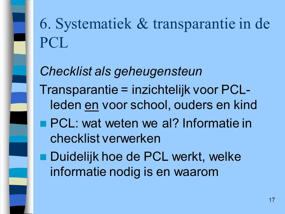17 6. Systematiek & transparantie in de PCL Checklist als geheugensteun Transparantie = inzichtelijk voor PCL- leden en voor school, ouders en kind PC