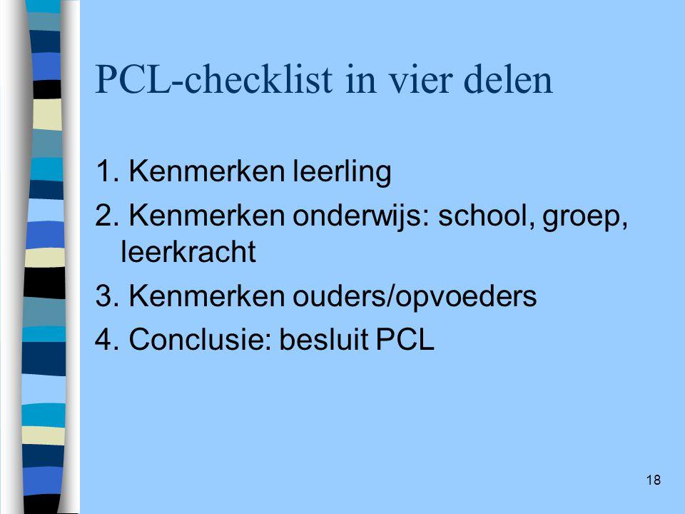 18 PCL-checklist in vier delen 1. Kenmerken leerling 2. Kenmerken onderwijs: school, groep, leerkracht 3. Kenmerken ouders/opvoeders 4. Conclusie: bes