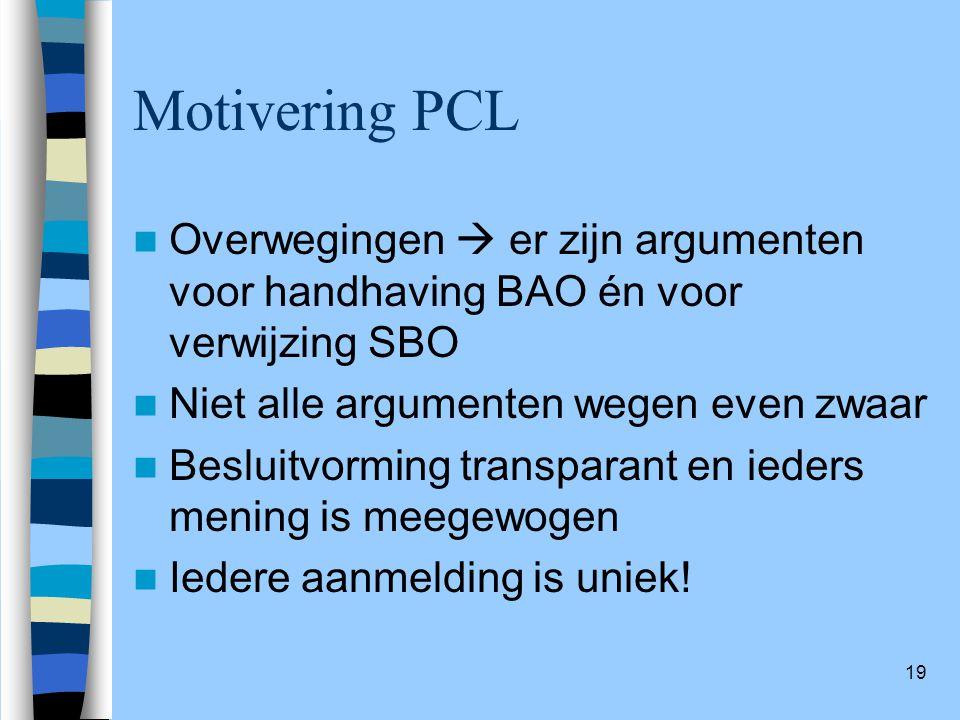 19 Motivering PCL Overwegingen  er zijn argumenten voor handhaving BAO én voor verwijzing SBO Niet alle argumenten wegen even zwaar Besluitvorming transparant en ieders mening is meegewogen Iedere aanmelding is uniek!