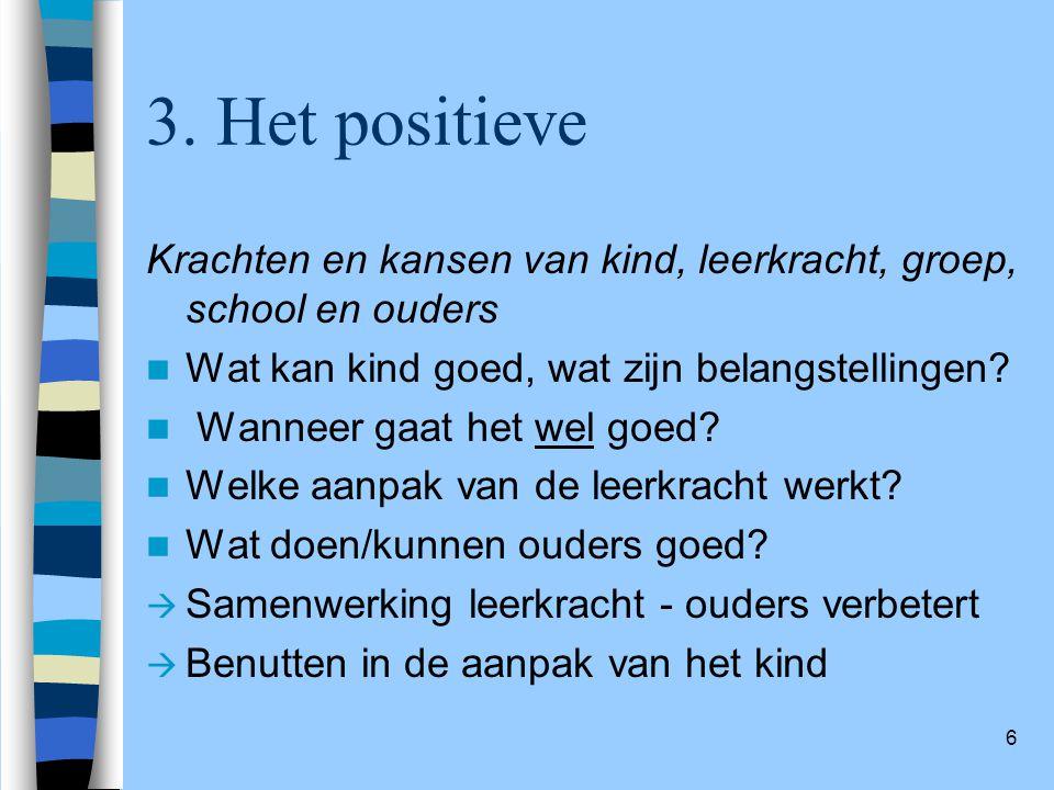 6 3. Het positieve Krachten en kansen van kind, leerkracht, groep, school en ouders Wat kan kind goed, wat zijn belangstellingen? Wanneer gaat het wel