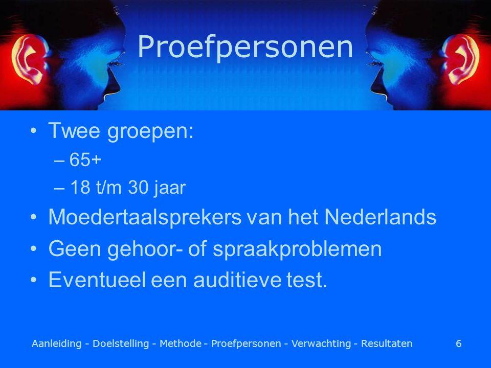 Aanleiding - Doelstelling - Methode - Proefpersonen - Verwachting - Resultaten6 Proefpersonen Twee groepen: –65+ –18 t/m 30 jaar Moedertaalsprekers van het Nederlands Geen gehoor- of spraakproblemen Eventueel een auditieve test.