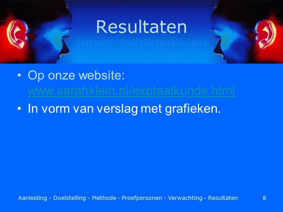 Aanleiding - Doelstelling - Methode - Proefpersonen - Verwachting - Resultaten8 Resultaten Op onze website: www.sarahklein.nl/exptaalkunde.html www.sarahklein.nl/exptaalkunde.html In vorm van verslag met grafieken.