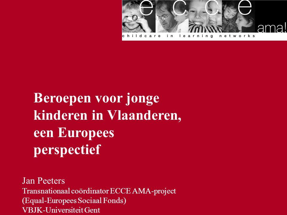 Jan Peeters Transnationaal coördinator ECCE AMA-project (Equal-Europees Sociaal Fonds) VBJK-Universiteit Gent Beroepen voor jonge kinderen in Vlaander