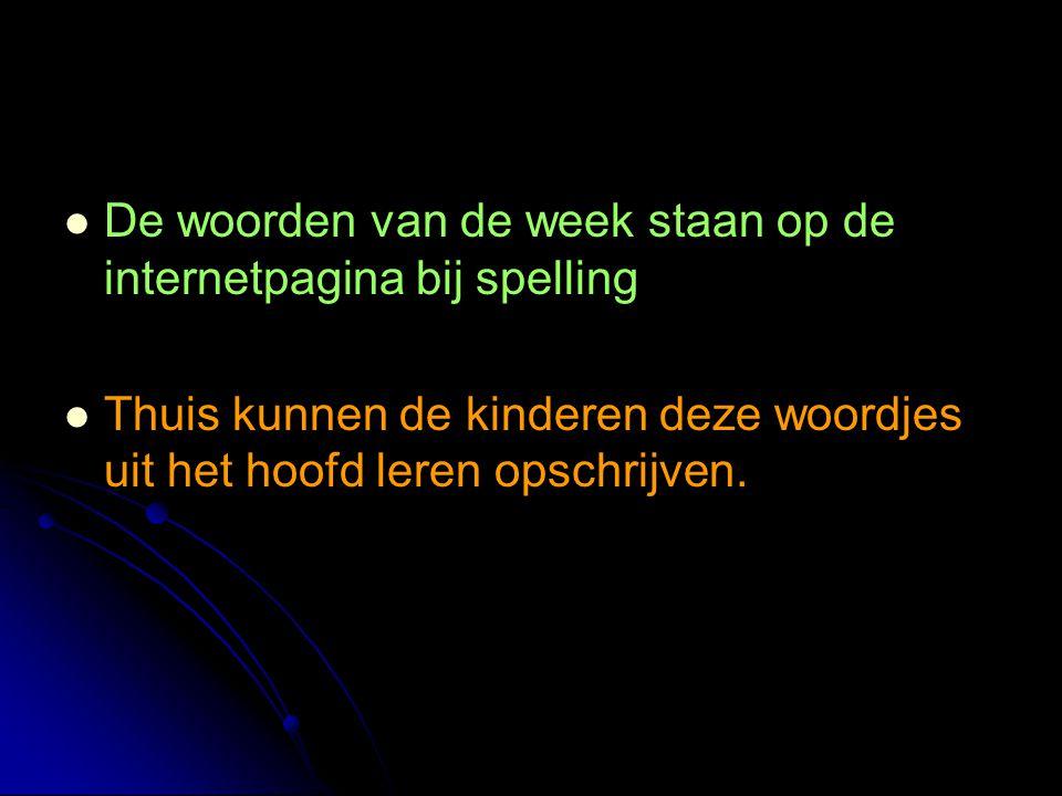 De woorden van de week staan op de internetpagina bij spelling Thuis kunnen de kinderen deze woordjes uit het hoofd leren opschrijven.