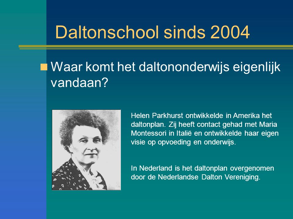 Daltonschool sinds 2004 Waar komt het daltononderwijs eigenlijk vandaan? Helen Parkhurst ontwikkelde in Amerika het daltonplan. Zij heeft contact geha