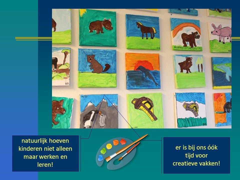 natuurlijk hoeven kinderen niet alleen maar werken en leren! er is bij ons óók tijd voor creatieve vakken!