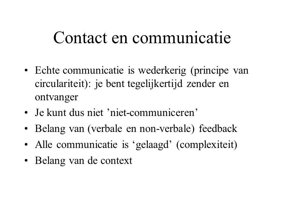 Contact en communicatie Echte communicatie is wederkerig (principe van circulariteit): je bent tegelijkertijd zender en ontvanger Je kunt dus niet 'niet-communiceren' Belang van (verbale en non-verbale) feedback Alle communicatie is 'gelaagd' (complexiteit) Belang van de context