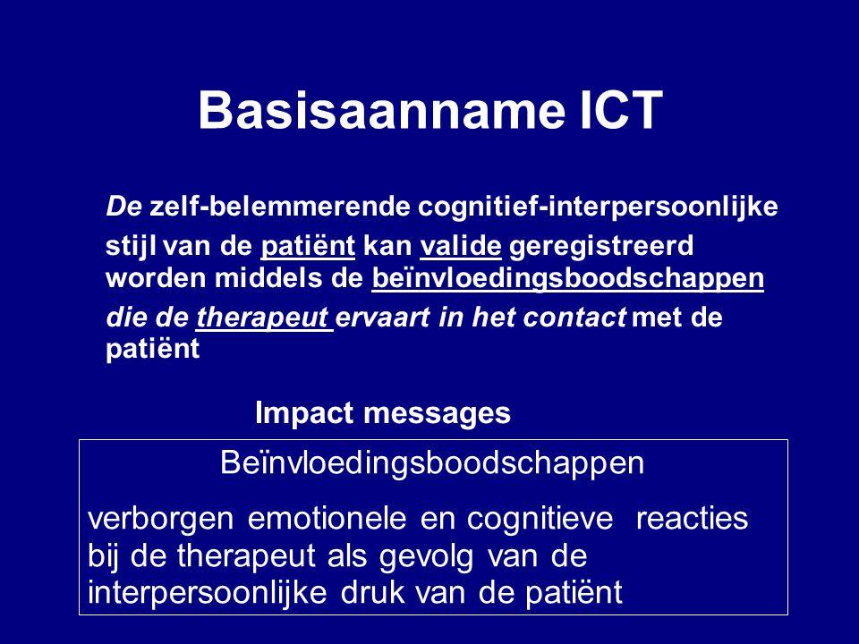Basisaanname ICT De zelf-belemmerende cognitief-interpersoonlijke stijl van de patiënt kan valide geregistreerd worden middels de beïnvloedingsboodschappen die de therapeut ervaart in het contact met de patiënt Impact messages Beïnvloedingsboodschappen verborgen emotionele en cognitieve reacties bij de therapeut als gevolg van de interpersoonlijke druk van de patiënt