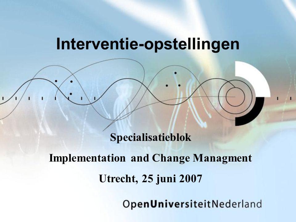 Interventie-opstellingen Specialisatieblok Implementation and Change Managment Utrecht, 25 juni 2007