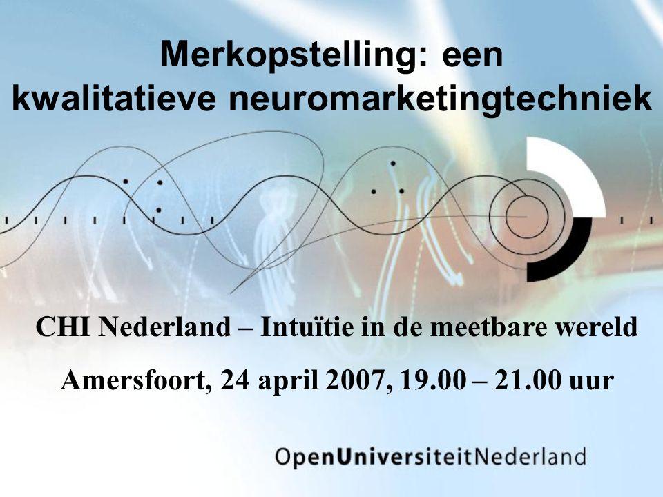 Merkopstelling: een kwalitatieve neuromarketingtechniek CHI Nederland – Intuïtie in de meetbare wereld Amersfoort, 24 april 2007, 19.00 – 21.00 uur