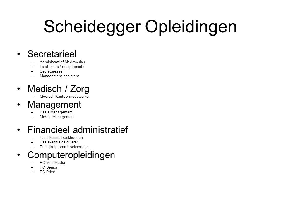Scheidegger Opleidingen Secretarieel –Administratief Medewerker –Telefoniste / receptioniste –Secretaresse –Management assistent Medisch / Zorg –Medisch Kantoormedewerker Management –Basis Management –Middle Management Financieel administratief –Basiskennis boekhouden –Basiskennis calculeren –Praktijkdiploma boekhouden Computeropleidingen –PC MultiMedia –PC Senior –PC Privé