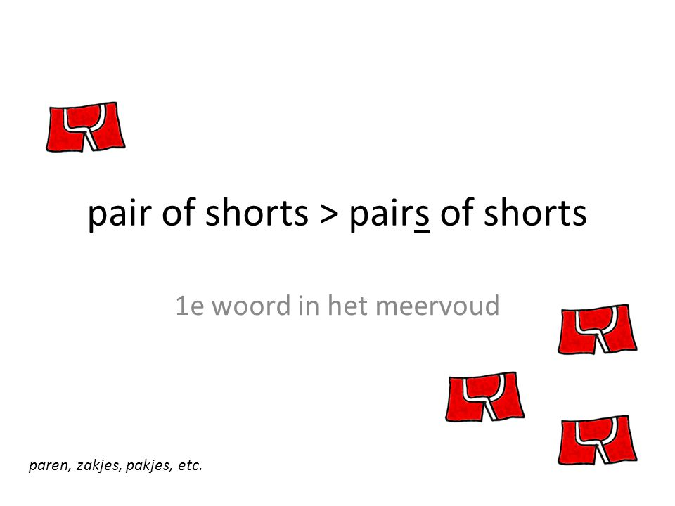 pair of shorts > pairs of shorts 1e woord in het meervoud paren, zakjes, pakjes, etc.