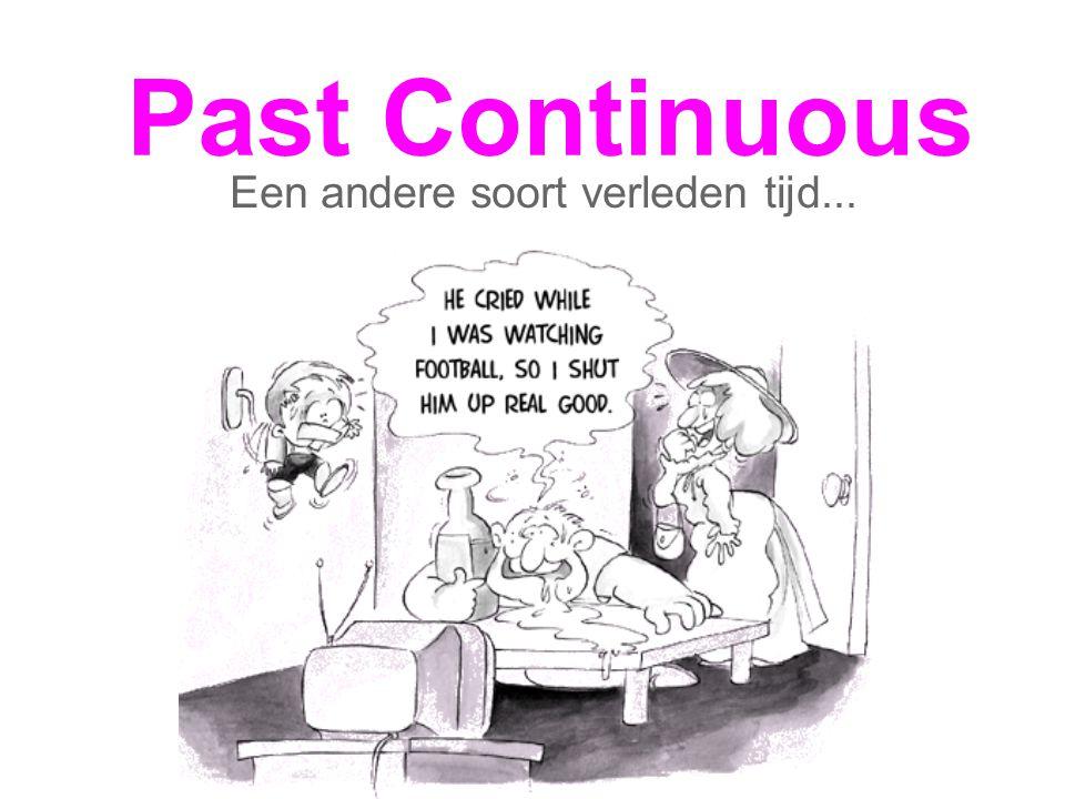 Past Continuous Een andere soort verleden tijd...