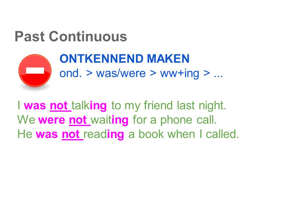 Past Continuous ONTKENNEND MAKEN ond. > was/were > ww+ing >... I was not talking to my friend last night. We were not waiting for a phone call. He was
