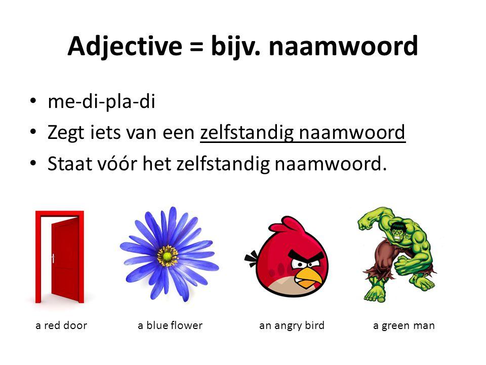 Adjective = bijv. naamwoord me-di-pla-di Zegt iets van een zelfstandig naamwoord Staat vóór het zelfstandig naamwoord. a red doora blue floweran angry