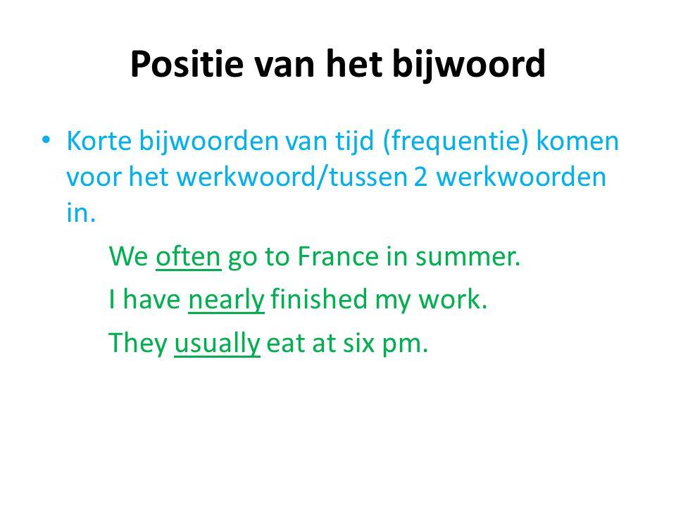 Positie van het bijwoord Korte bijwoorden van tijd (frequentie) komen voor het werkwoord/tussen 2 werkwoorden in. We often go to France in summer. I h