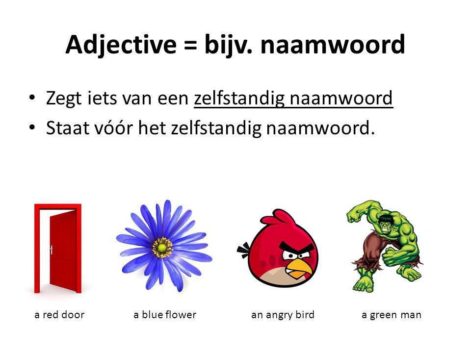 Adjective = bijv. naamwoord Zegt iets van een zelfstandig naamwoord Staat vóór het zelfstandig naamwoord. a red doora blue floweran angry birda green