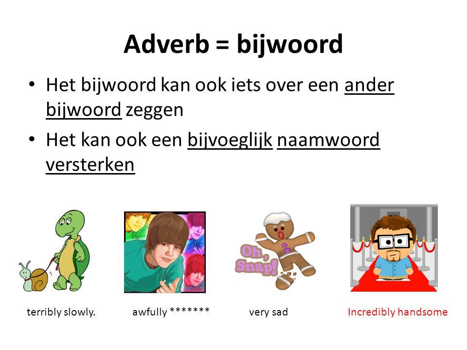 Adverb = bijwoord Het bijwoord kan ook iets over een ander bijwoord zeggen Het kan ook een bijvoeglijk naamwoord versterken terribly slowly.awfully **
