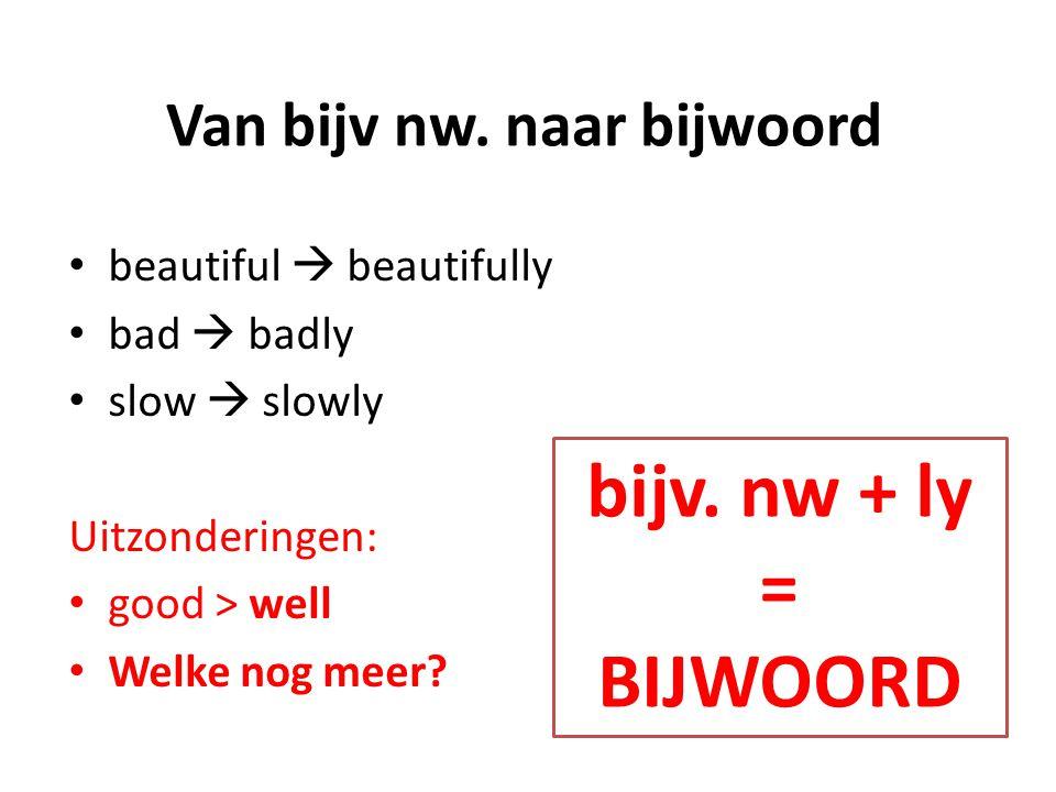 Van bijv nw. naar bijwoord beautiful  beautifully bad  badly slow  slowly Uitzonderingen: good > well Welke nog meer? bijv. nw + ly = BIJWOORD
