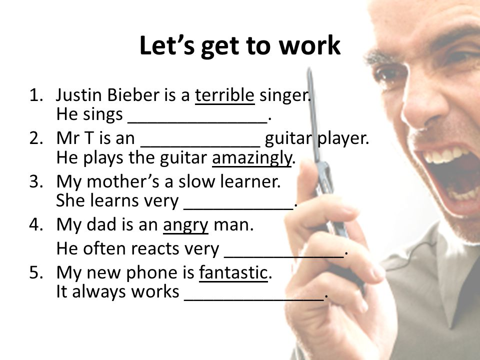 Let's get to work 1.Justin Bieber is a terrible singer. He sings ______________. 2.Mr T is an ____________ guitar player. He plays the guitar amazingl