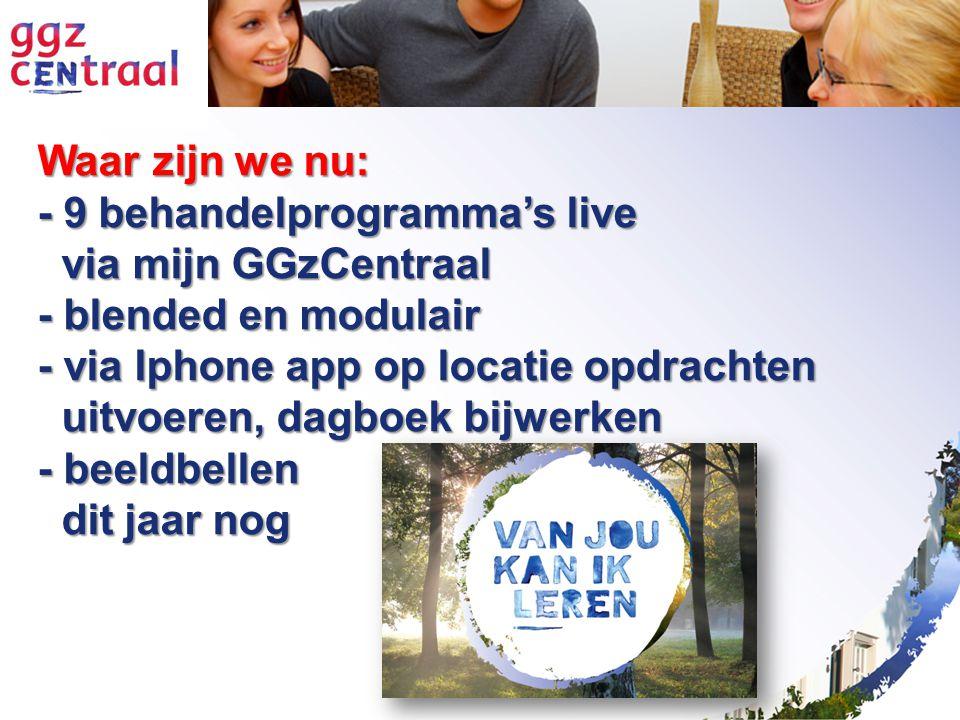 Waar zijn we nu: - 9 behandelprogramma's live via mijn GGzCentraal via mijn GGzCentraal - blended en modulair - via Iphone app op locatie opdrachten uitvoeren, dagboek bijwerken uitvoeren, dagboek bijwerken - beeldbellen dit jaar nog dit jaar nog