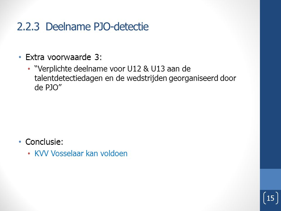 2.2.3 Deelname PJO-detectie Extra voorwaarde 3: Verplichte deelname voor U12 & U13 aan de talentdetectiedagen en de wedstrijden georganiseerd door de PJO Conclusie: KVV Vosselaar kan voldoen 15