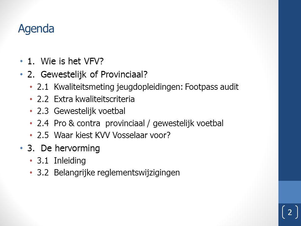Agenda 1. Wie is het VFV? 2. Gewestelijk of Provinciaal? 2.1 Kwaliteitsmeting jeugdopleidingen: Footpass audit 2.2 Extra kwaliteitscriteria 2.3 Gewest