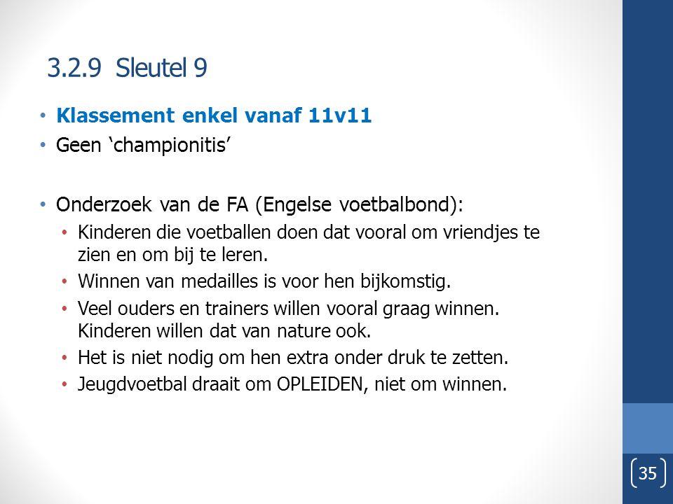 3.2.9 Sleutel 9 35 Klassement enkel vanaf 11v11 Geen 'championitis' Onderzoek van de FA (Engelse voetbalbond): Kinderen die voetballen doen dat vooral