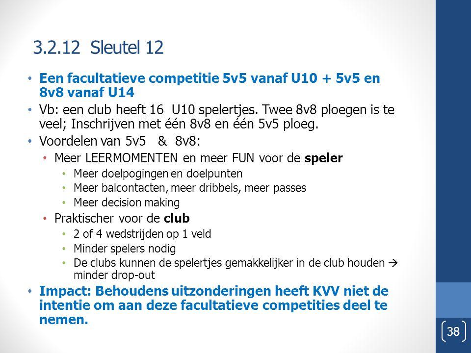 3.2.12 Sleutel 12 38 Een facultatieve competitie 5v5 vanaf U10 + 5v5 en 8v8 vanaf U14 Vb: een club heeft 16 U10 spelertjes. Twee 8v8 ploegen is te vee
