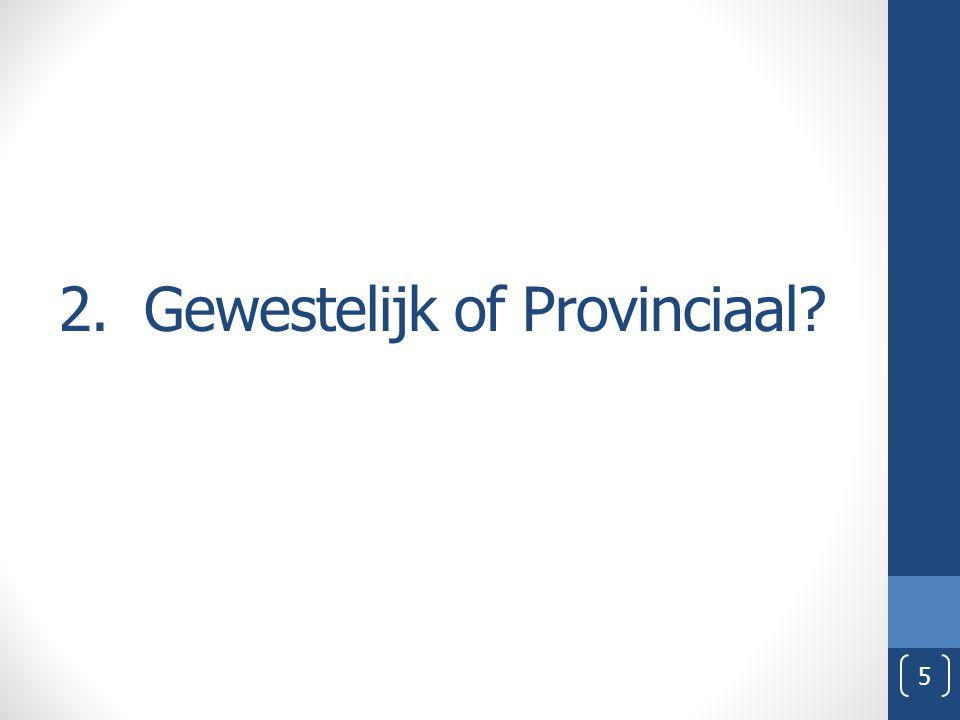 2. Gewestelijk of Provinciaal? 5