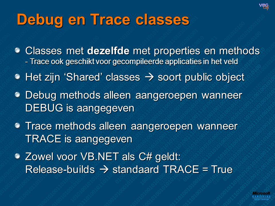Debug en Trace classes Classes met dezelfde met properties en methods - Trace ook geschikt voor gecompileerde applicaties in het veld Het zijn 'Shared' classes  soort public object Debug methods alleen aangeroepen wanneer DEBUG is aangegeven Trace methods alleen aangeroepen wanneer TRACE is aangegeven Zowel voor VB.NET als C# geldt: Release-builds  standaard TRACE = True