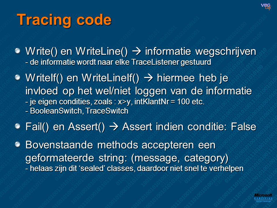 Tracing code Write() en WriteLine()  informatie wegschrijven - de informatie wordt naar elke TraceListener gestuurd WriteIf() en WriteLineIf()  hiermee heb je invloed op het wel/niet loggen van de informatie - je eigen condities, zoals : x>y, intKlantNr = 100 etc.