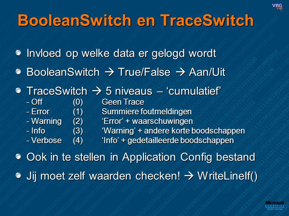 BooleanSwitch en TraceSwitch Invloed op welke data er gelogd wordt BooleanSwitch  True/False  Aan/Uit TraceSwitch  5 niveaus – 'cumulatief' - Off (0)Geen Trace - Error(1)Summiere foutmeldingen - Warning (2)'Error' + waarschuwingen - Info(3)'Warning' + andere korte boodschappen - Verbose(4)'Info' + gedetailleerde boodschappen Ook in te stellen in Application Config bestand Jij moet zelf waarden checken.