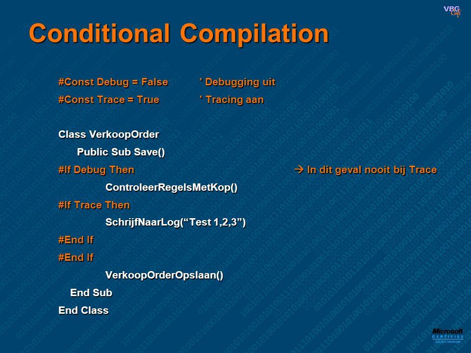 Conditional Compilation #Const Debug = False Debugging uit #Const Trace = True Tracing aan Class VerkoopOrder Public Sub Save() #If Debug Then  In dit geval nooit bij Trace ControleerRegelsMetKop() ControleerRegelsMetKop() #If Trace Then SchrijfNaarLog( Test 1,2,3 ) SchrijfNaarLog( Test 1,2,3 ) #End If VerkoopOrderOpslaan() VerkoopOrderOpslaan() End Sub End Sub End Class