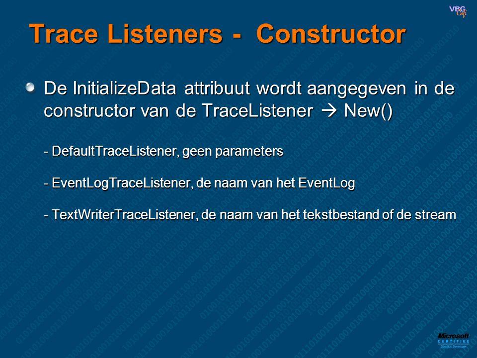 Trace Listeners - Constructor De InitializeData attribuut wordt aangegeven in de constructor van de TraceListener  New() - DefaultTraceListener, geen parameters - EventLogTraceListener, de naam van het EventLog - TextWriterTraceListener, de naam van het tekstbestand of de stream