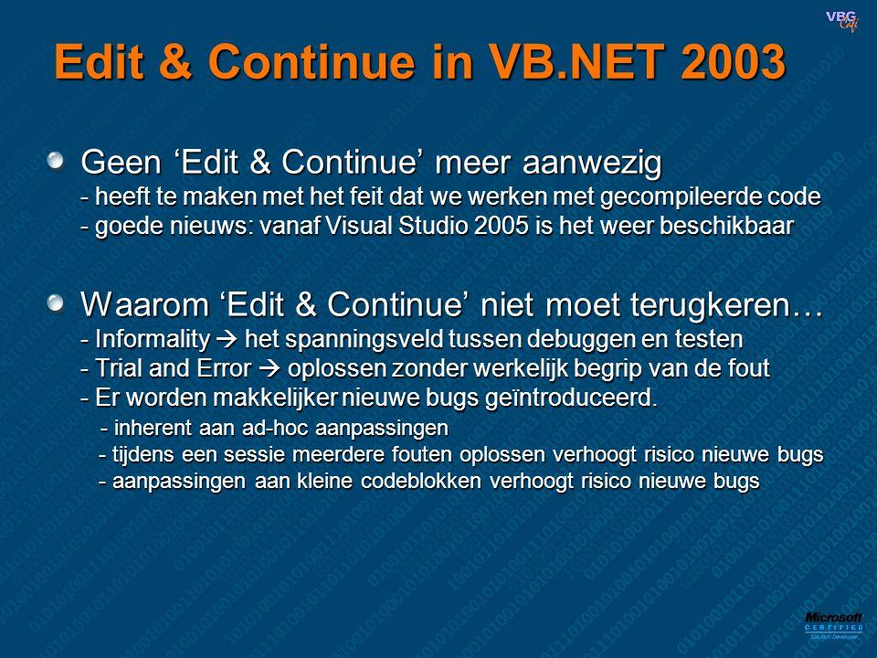 Edit & Continue in VB.NET 2003 Geen 'Edit & Continue' meer aanwezig - heeft te maken met het feit dat we werken met gecompileerde code - goede nieuws: vanaf Visual Studio 2005 is het weer beschikbaar Waarom 'Edit & Continue' niet moet terugkeren… - Informality  het spanningsveld tussen debuggen en testen - Trial and Error  oplossen zonder werkelijk begrip van de fout - Er worden makkelijker nieuwe bugs geïntroduceerd.