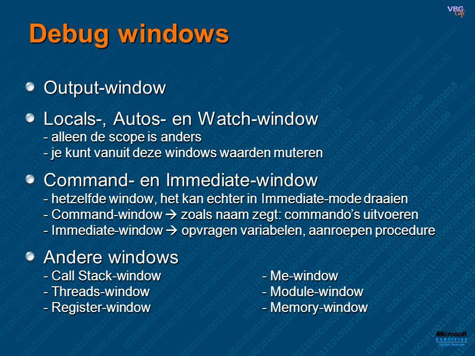 Debug windows Output-window Locals-, Autos- en Watch-window - alleen de scope is anders - je kunt vanuit deze windows waarden muteren Command- en Immediate-window - hetzelfde window, het kan echter in Immediate-mode draaien - Command-window  zoals naam zegt: commando's uitvoeren - Immediate-window  opvragen variabelen, aanroepen procedure Andere windows - Call Stack-window- Me-window - Threads-window- Module-window - Register-window- Memory-window