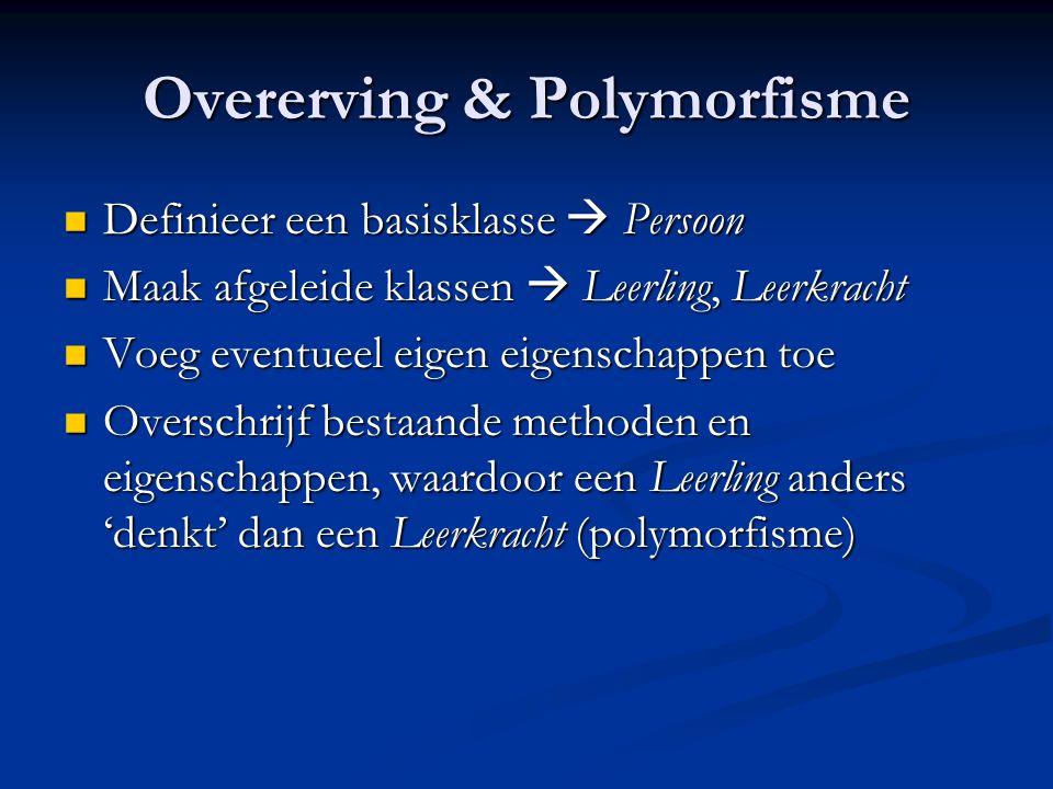 Overerving & Polymorfisme Definieer een basisklasse  Persoon Definieer een basisklasse  Persoon Maak afgeleide klassen  Leerling, Leerkracht Maak afgeleide klassen  Leerling, Leerkracht Voeg eventueel eigen eigenschappen toe Voeg eventueel eigen eigenschappen toe Overschrijf bestaande methoden en eigenschappen, waardoor een Leerling anders 'denkt' dan een Leerkracht (polymorfisme) Overschrijf bestaande methoden en eigenschappen, waardoor een Leerling anders 'denkt' dan een Leerkracht (polymorfisme)