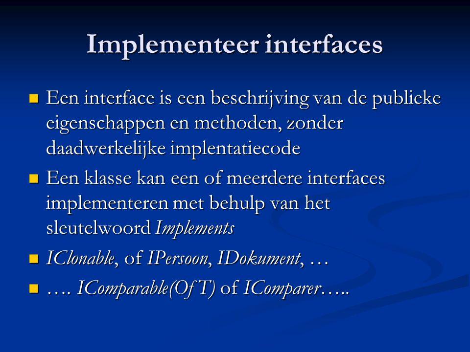 Implementeer interfaces Een interface is een beschrijving van de publieke eigenschappen en methoden, zonder daadwerkelijke implentatiecode Een interface is een beschrijving van de publieke eigenschappen en methoden, zonder daadwerkelijke implentatiecode Een klasse kan een of meerdere interfaces implementeren met behulp van het sleutelwoord Implements Een klasse kan een of meerdere interfaces implementeren met behulp van het sleutelwoord Implements IClonable, of IPersoon, IDokument, … IClonable, of IPersoon, IDokument, … ….