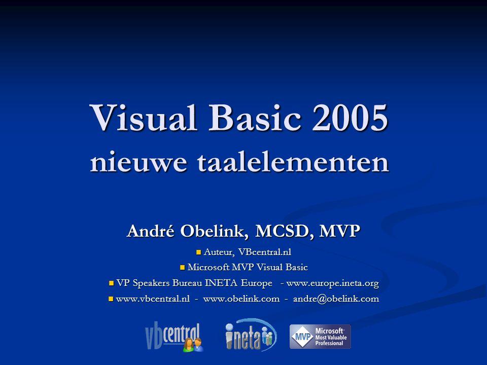 Visual Basic 2005 nieuwe taalelementen André Obelink, MCSD, MVP Auteur, VBcentral.nl Auteur, VBcentral.nl Microsoft MVP Visual Basic Microsoft MVP Visual Basic VP Speakers Bureau INETA Europe - www.europe.ineta.org VP Speakers Bureau INETA Europe - www.europe.ineta.org www.vbcentral.nl - www.obelink.com - andre@obelink.com www.vbcentral.nl - www.obelink.com - andre@obelink.com
