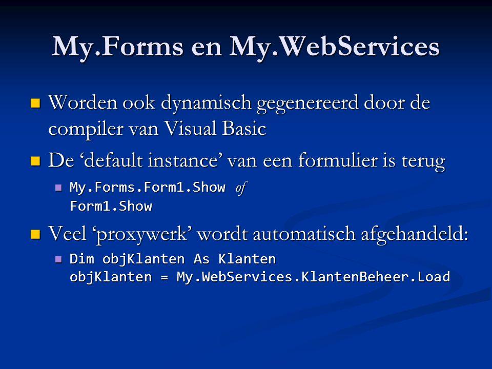 My.Forms en My.WebServices Worden ook dynamisch gegenereerd door de compiler van Visual Basic Worden ook dynamisch gegenereerd door de compiler van Visual Basic De 'default instance' van een formulier is terug De 'default instance' van een formulier is terug My.Forms.Form1.Show of Form1.Show My.Forms.Form1.Show of Form1.Show Veel 'proxywerk' wordt automatisch afgehandeld: Veel 'proxywerk' wordt automatisch afgehandeld: Dim objKlanten As Klanten objKlanten = My.WebServices.KlantenBeheer.Load Dim objKlanten As Klanten objKlanten = My.WebServices.KlantenBeheer.Load