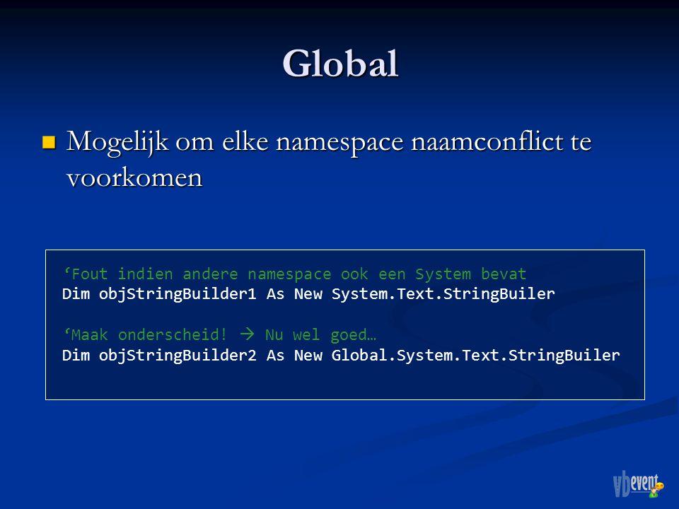 Global Mogelijk om elke namespace naamconflict te voorkomen Mogelijk om elke namespace naamconflict te voorkomen 'Fout indien andere namespace ook een System bevat Dim objStringBuilder1 As New System.Text.StringBuiler 'Maak onderscheid.