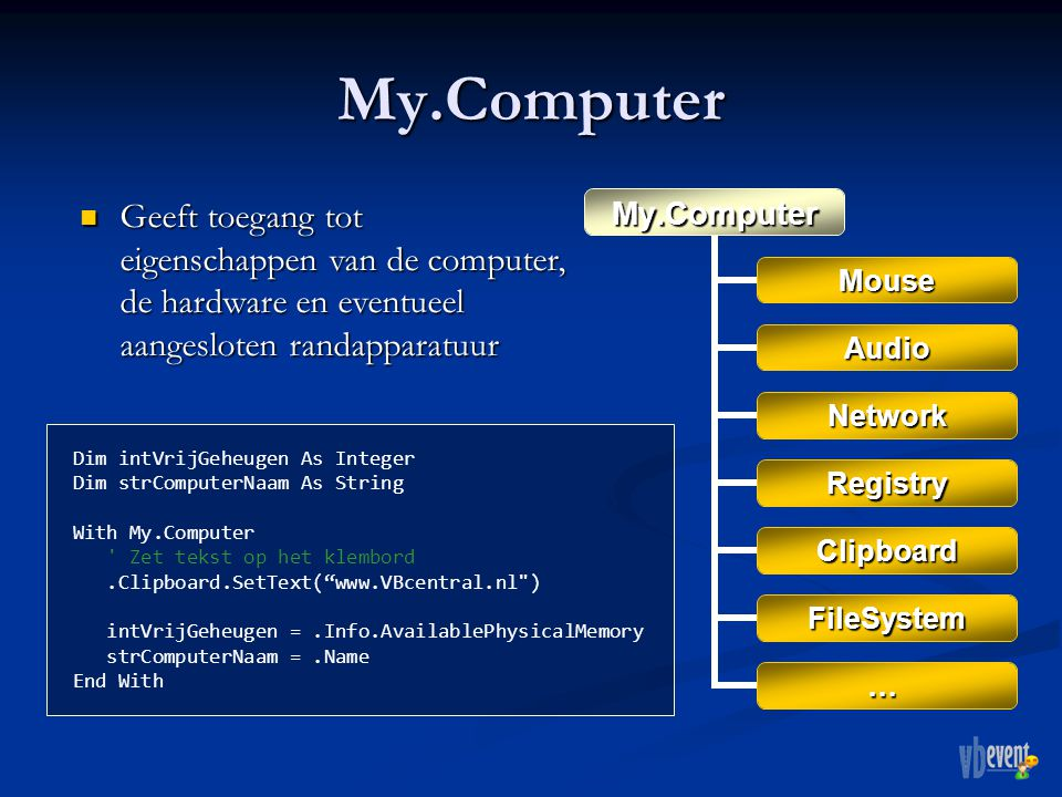 My.ComputerMy.Computer Mouse Audio Network Registry Clipboard FileSystem … Geeft toegang tot eigenschappen van de computer, de hardware en eventueel aangesloten randapparatuur Geeft toegang tot eigenschappen van de computer, de hardware en eventueel aangesloten randapparatuur Dim intVrijGeheugen As Integer Dim strComputerNaam As String With My.Computer Zet tekst op het klembord.Clipboard.SetText( www.VBcentral.nl ) intVrijGeheugen =.Info.AvailablePhysicalMemory strComputerNaam =.Name End With