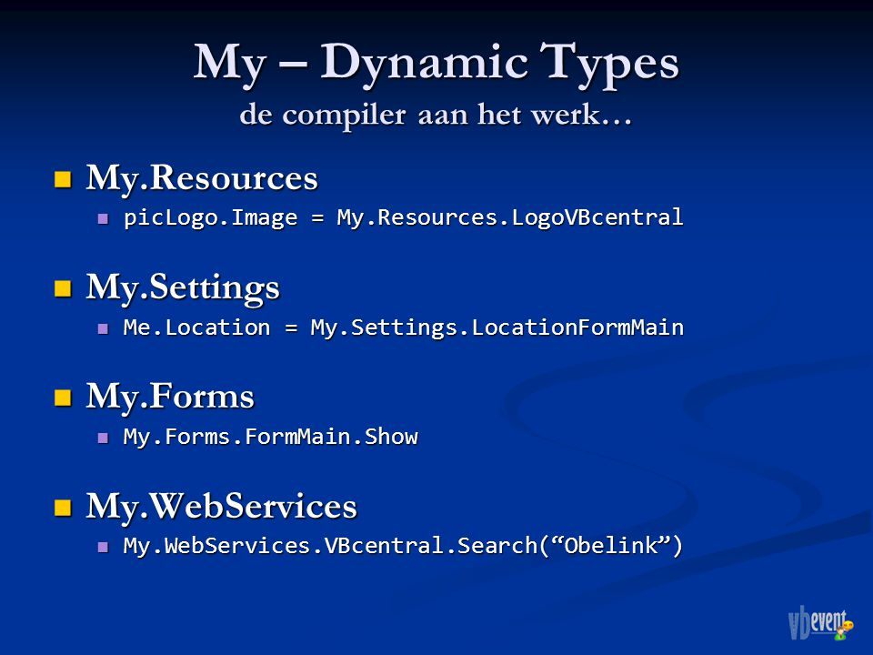 My – Dynamic Types de compiler aan het werk… My.Resources My.Resources picLogo.Image = My.Resources.LogoVBcentral picLogo.Image = My.Resources.LogoVBcentral My.Settings My.Settings Me.Location = My.Settings.LocationFormMain Me.Location = My.Settings.LocationFormMain My.Forms My.Forms My.Forms.FormMain.Show My.Forms.FormMain.Show My.WebServices My.WebServices My.WebServices.VBcentral.Search( Obelink ) My.WebServices.VBcentral.Search( Obelink )