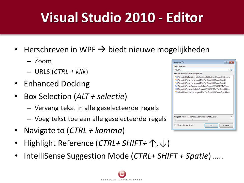 Visual Studio 2010 - Editor Herschreven in WPF  biedt nieuwe mogelijkheden – Zoom – URLS (CTRL + klik) Enhanced Docking Box Selection (ALT + selectie) – Vervang tekst in alle geselecteerde regels – Voeg tekst toe aan alle geselecteerde regels Navigate to (CTRL + komma) Highlight Reference (CTRL+ SHIFT+ ↑,↓) IntelliSense Suggestion Mode (CTRL+ SHIFT + Spatie) …..