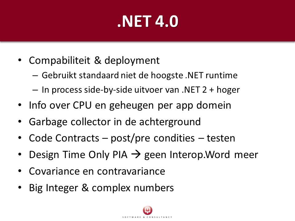 .NET 4.0 Compabiliteit & deployment – Gebruikt standaard niet de hoogste.NET runtime – In process side-by-side uitvoer van.NET 2 + hoger Info over CPU en geheugen per app domein Garbage collector in de achterground Code Contracts – post/pre condities – testen Design Time Only PIA  geen Interop.Word meer Covariance en contravariance Big Integer & complex numbers