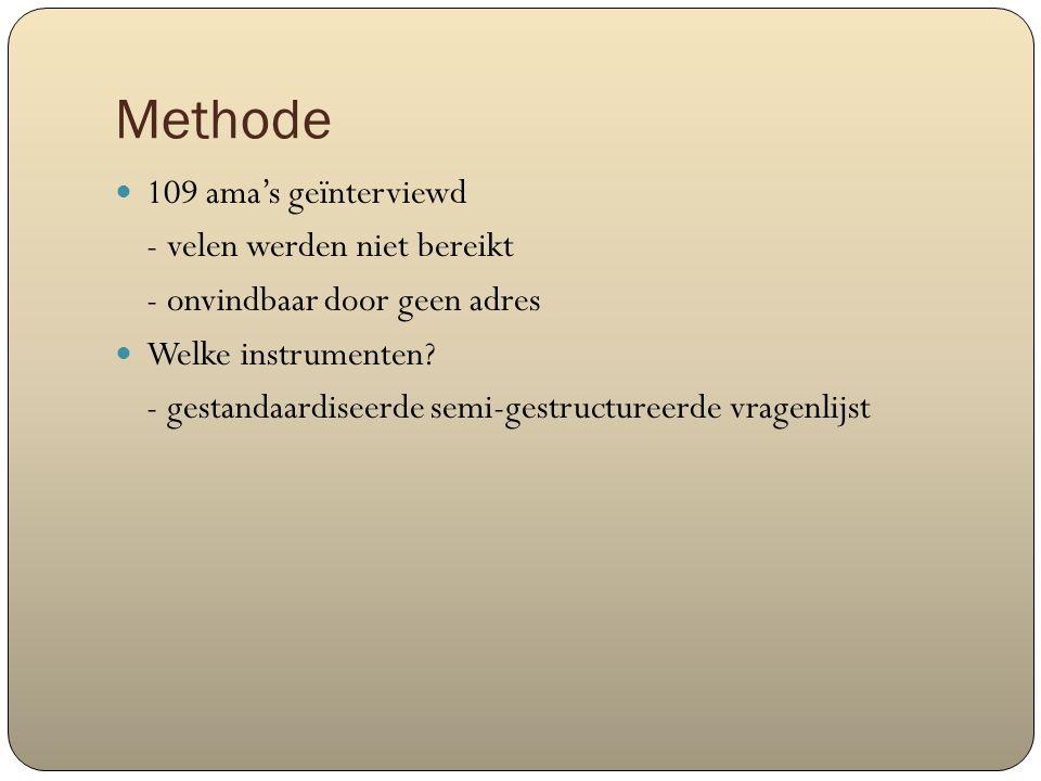 Methode 109 ama's geïnterviewd - velen werden niet bereikt - onvindbaar door geen adres Welke instrumenten? - gestandaardiseerde semi-gestructureerde