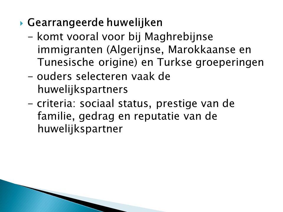 GGearrangeerde huwelijken - komt vooral voor bij Maghrebijnse immigranten (Algerijnse, Marokkaanse en Tunesische origine) en Turkse groeperingen - ouders selecteren vaak de huwelijkspartners - criteria: sociaal status, prestige van de familie, gedrag en reputatie van de huwelijkspartner