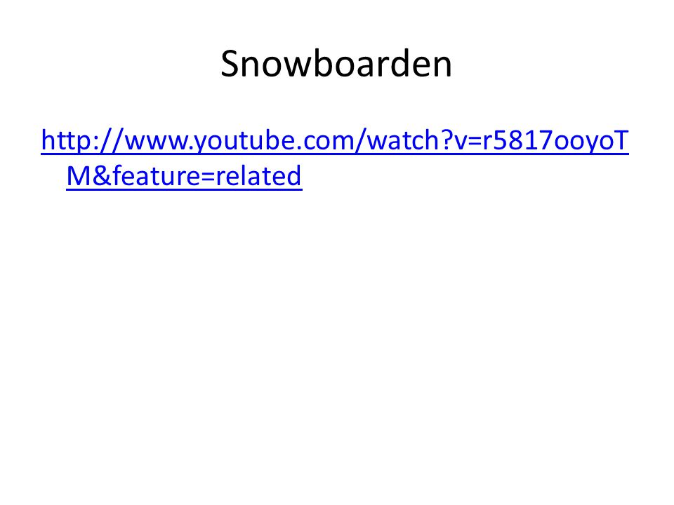 Snowboarden http://www.youtube.com/watch?v=r5817ooyoT M&feature=related
